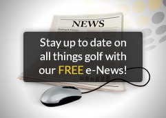 Stay up to date on all things golf with our FREE e-News!
